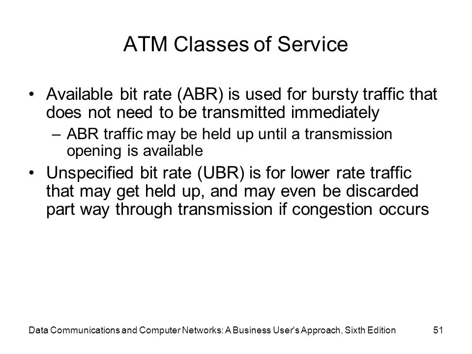 Data Communications and Computer Networks: A Business User s Approach, Sixth Edition51 ATM Classes of Service Available bit rate (ABR) is used for bursty traffic that does not need to be transmitted immediately –ABR traffic may be held up until a transmission opening is available Unspecified bit rate (UBR) is for lower rate traffic that may get held up, and may even be discarded part way through transmission if congestion occurs