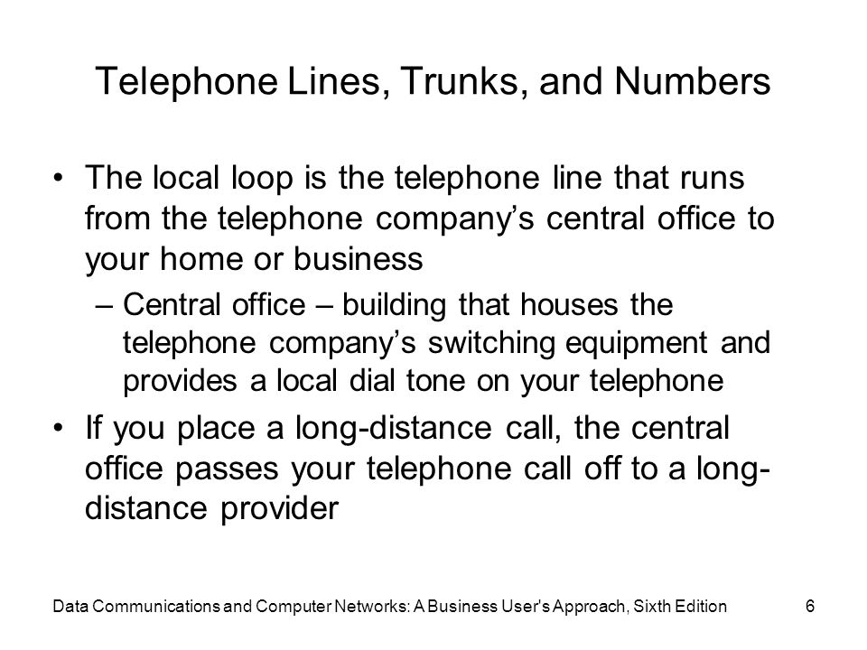 Data Communications and Computer Networks: A Business User s Approach, Sixth Edition6 Telephone Lines, Trunks, and Numbers The local loop is the telephone line that runs from the telephone company's central office to your home or business –Central office – building that houses the telephone company's switching equipment and provides a local dial tone on your telephone If you place a long-distance call, the central office passes your telephone call off to a long- distance provider
