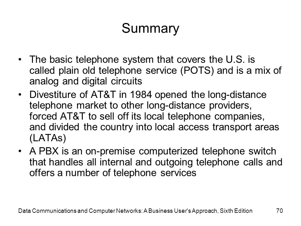 Data Communications and Computer Networks: A Business User s Approach, Sixth Edition70 Summary The basic telephone system that covers the U.S.