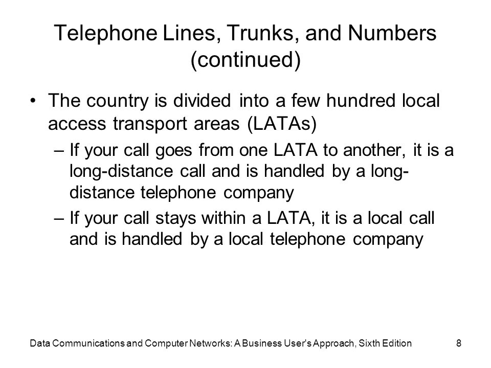 Data Communications and Computer Networks: A Business User s Approach, Sixth Edition8 Telephone Lines, Trunks, and Numbers (continued) The country is divided into a few hundred local access transport areas (LATAs) –If your call goes from one LATA to another, it is a long-distance call and is handled by a long- distance telephone company –If your call stays within a LATA, it is a local call and is handled by a local telephone company