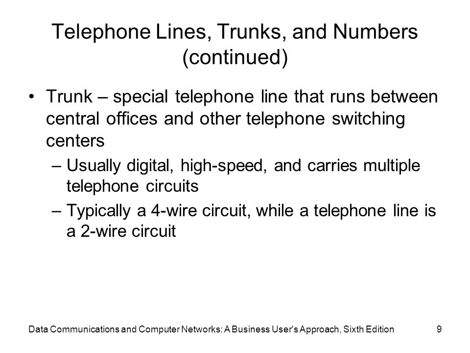 Data Communications and Computer Networks: A Business User s Approach, Sixth Edition9 Telephone Lines, Trunks, and Numbers (continued) Trunk – special telephone line that runs between central offices and other telephone switching centers –Usually digital, high-speed, and carries multiple telephone circuits –Typically a 4-wire circuit, while a telephone line is a 2-wire circuit