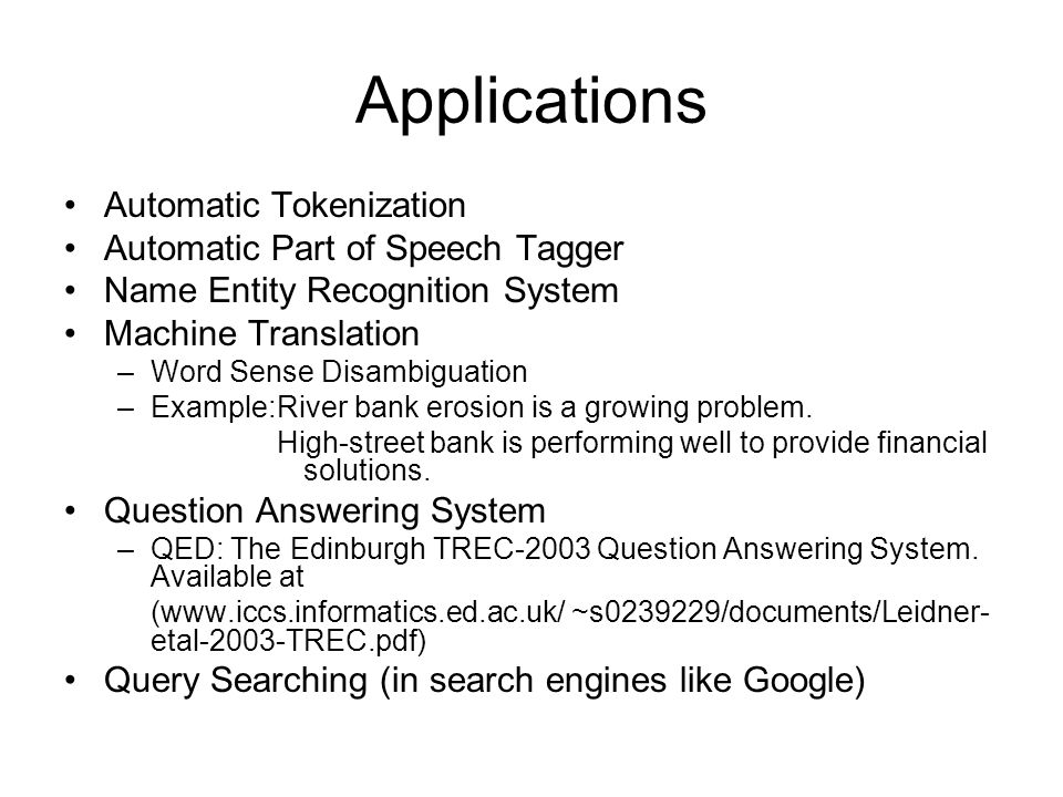 Applications Automatic Tokenization Automatic Part of Speech Tagger Name Entity Recognition System Machine Translation –Word Sense Disambiguation –Example:River bank erosion is a growing problem.