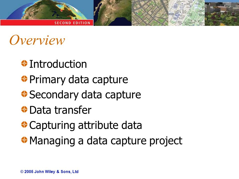 © 2005 John Wiley & Sons, Ltd Overview Introduction Primary data capture Secondary data capture Data transfer Capturing attribute data Managing a data capture project