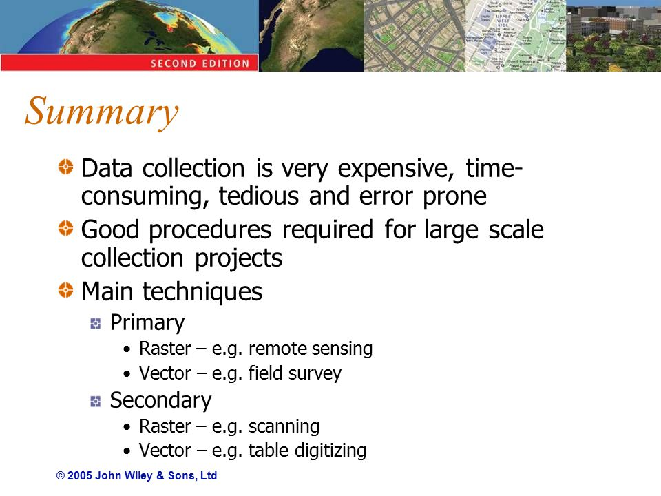 © 2005 John Wiley & Sons, Ltd Summary Data collection is very expensive, time- consuming, tedious and error prone Good procedures required for large scale collection projects Main techniques Primary Raster – e.g.