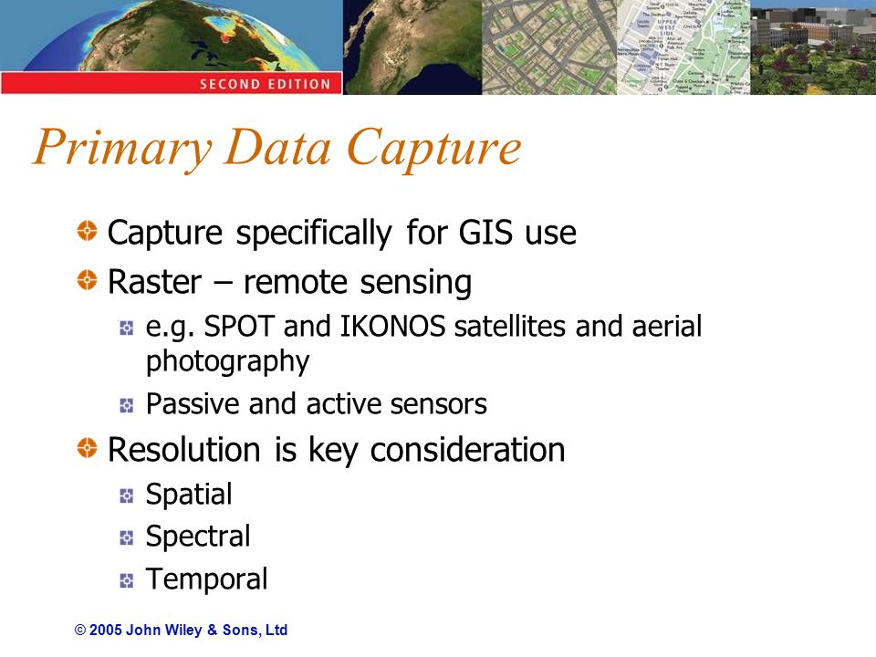 © 2005 John Wiley & Sons, Ltd Primary Data Capture Capture specifically for GIS use Raster – remote sensing e.g.