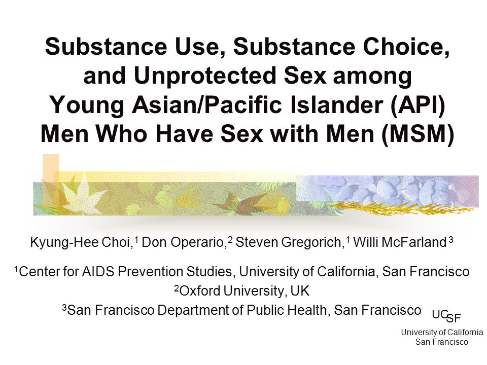 Substance Use, Substance Choice, and Unprotected Sex among Young Asian/Pacific Islander (API) Men Who Have Sex with Men (MSM) Kyung-Hee Choi, 1 Don Operario, 2 Steven Gregorich, 1 Willi McFarland 3 1 Center for AIDS Prevention Studies, University of California, San Francisco 2 Oxford University, UK 3 San Francisco Department of Public Health, San Francisco UC SF University of California San Francisco