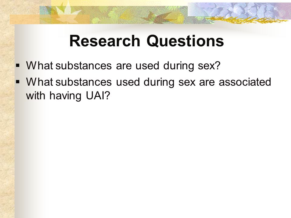 Research Questions  What substances are used during sex.