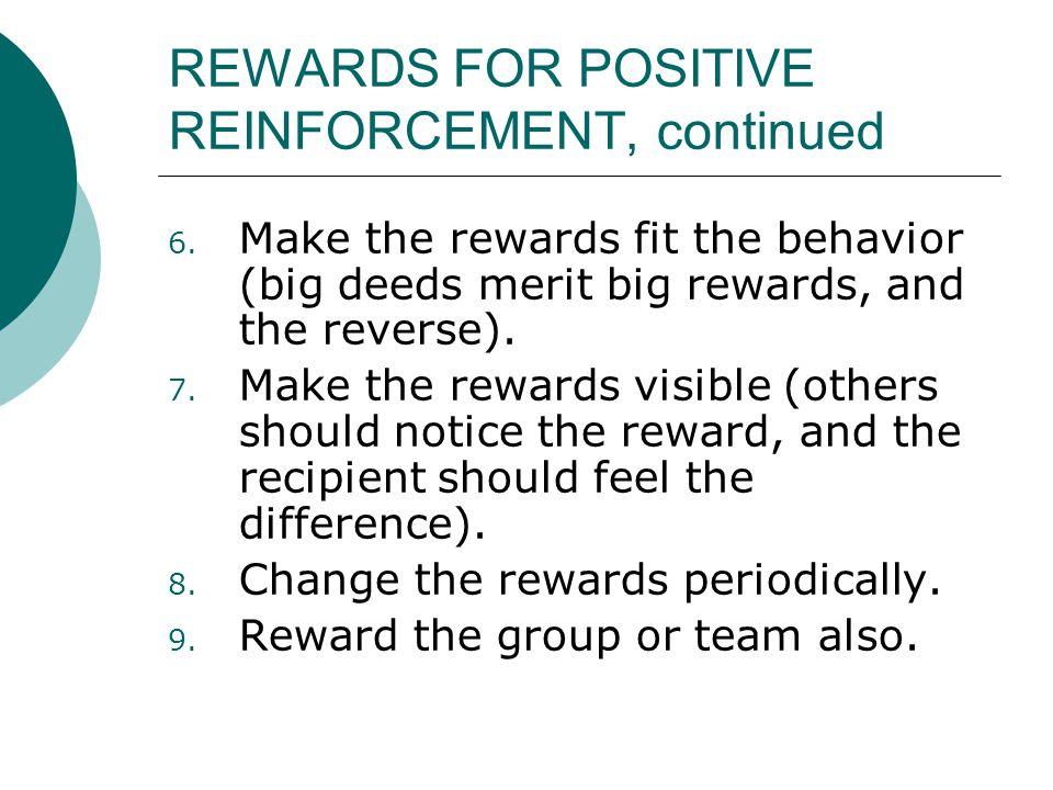 REWARDS FOR POSITIVE REINFORCEMENT, continued 6. Make the rewards fit the behavior (big deeds merit big rewards, and the reverse). 7. Make the rewards