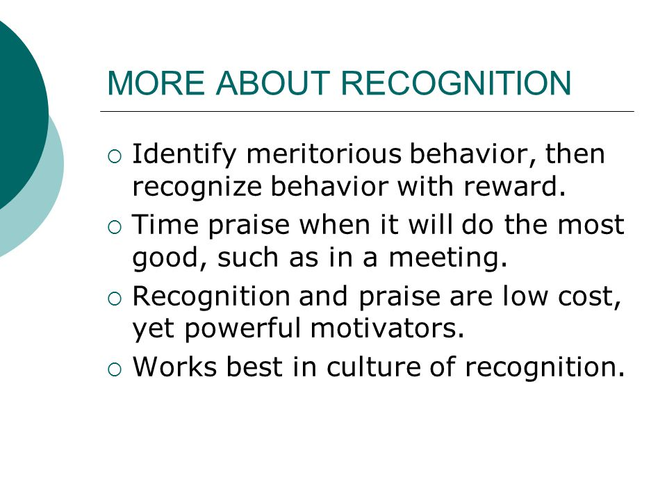 MORE ABOUT RECOGNITION  Identify meritorious behavior, then recognize behavior with reward.  Time praise when it will do the most good, such as in a