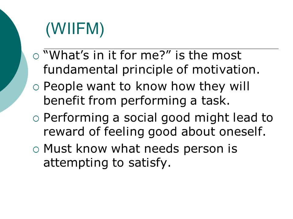 """(WIIFM)  """"What's in it for me?"""" is the most fundamental principle of motivation.  People want to know how they will benefit from performing a task."""