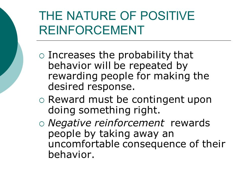 THE NATURE OF POSITIVE REINFORCEMENT  Increases the probability that behavior will be repeated by rewarding people for making the desired response. 