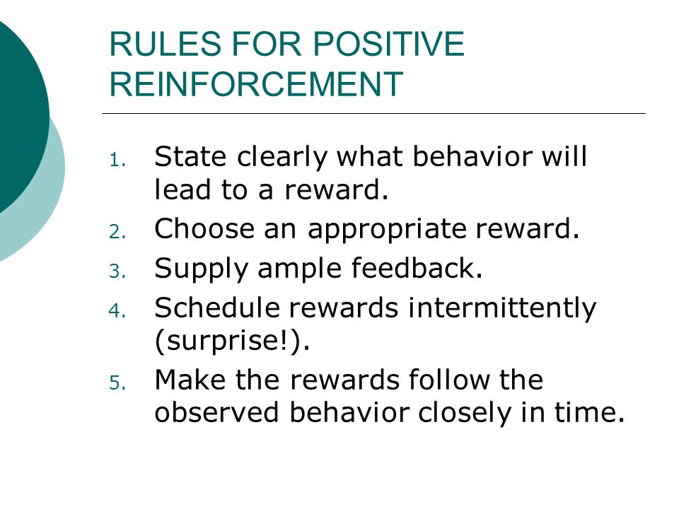 RULES FOR POSITIVE REINFORCEMENT 1. State clearly what behavior will lead to a reward. 2. Choose an appropriate reward. 3. Supply ample feedback. 4. S