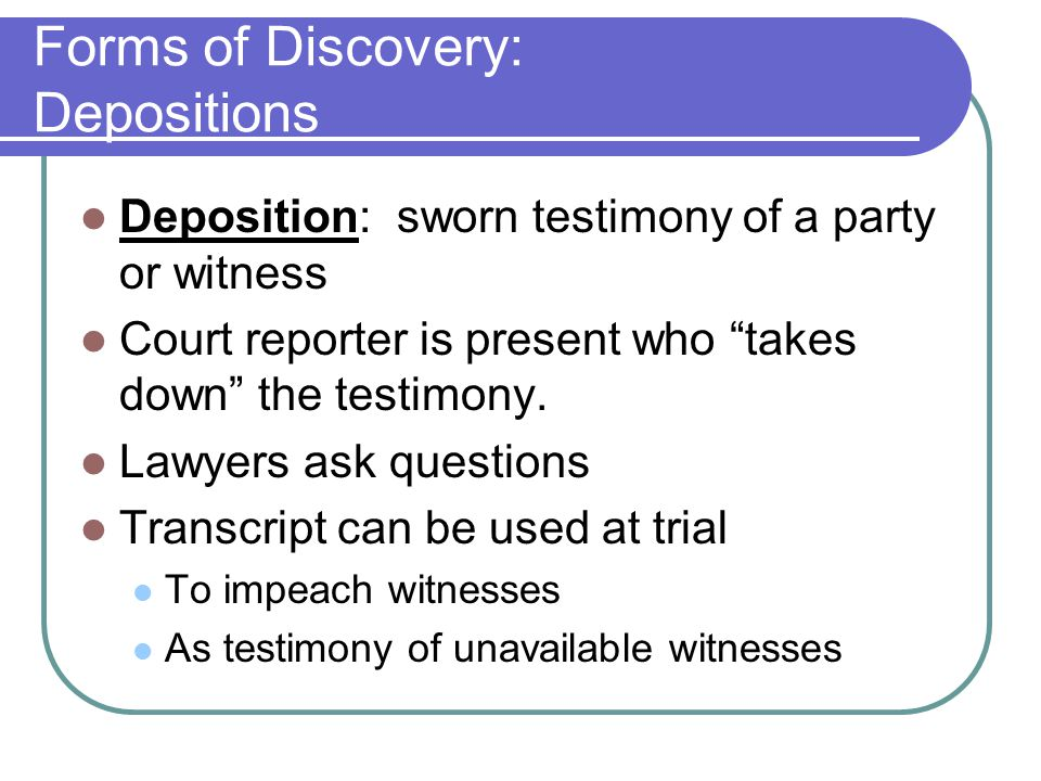 Forms of Discovery: Depositions Deposition: sworn testimony of a party or witness Court reporter is present who takes down the testimony.