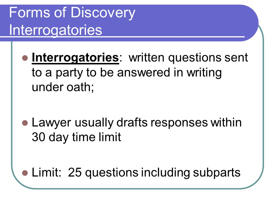 Forms of Discovery Interrogatories Interrogatories: written questions sent to a party to be answered in writing under oath; Lawyer usually drafts responses within 30 day time limit Limit: 25 questions including subparts