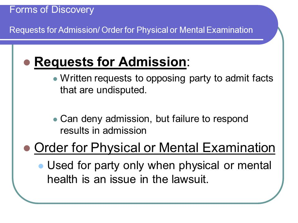 Forms of Discovery Requests for Admission/ Order for Physical or Mental Examination Requests for Admission: Written requests to opposing party to admit facts that are undisputed.