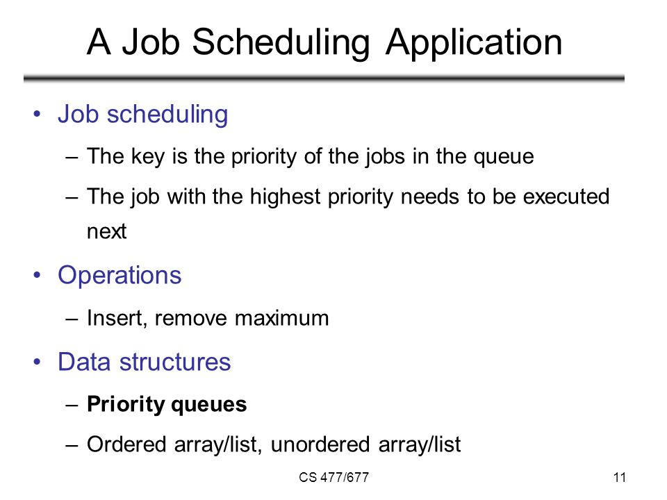 CS 477/67711 A Job Scheduling Application Job scheduling –The key is the priority of the jobs in the queue –The job with the highest priority needs to be executed next Operations –Insert, remove maximum Data structures –Priority queues –Ordered array/list, unordered array/list