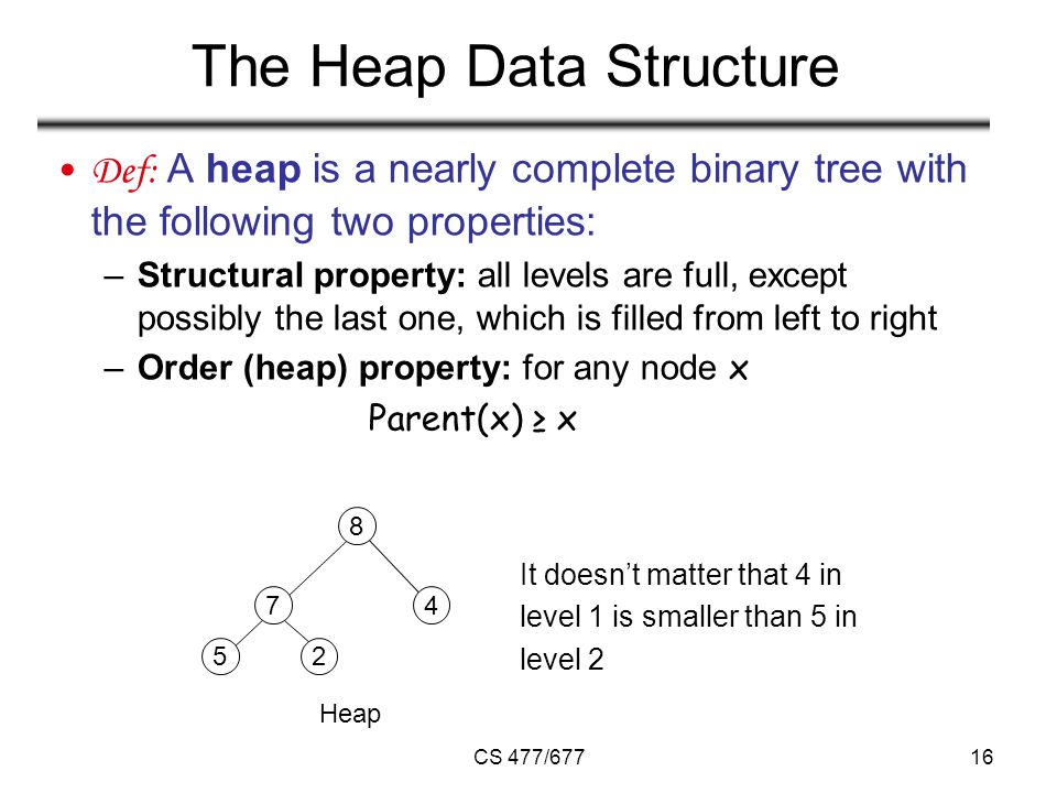 CS 477/67716 The Heap Data Structure Def: A heap is a nearly complete binary tree with the following two properties: –Structural property: all levels are full, except possibly the last one, which is filled from left to right –Order (heap) property: for any node x Parent(x) ≥ x Heap It doesn't matter that 4 in level 1 is smaller than 5 in level 2 2