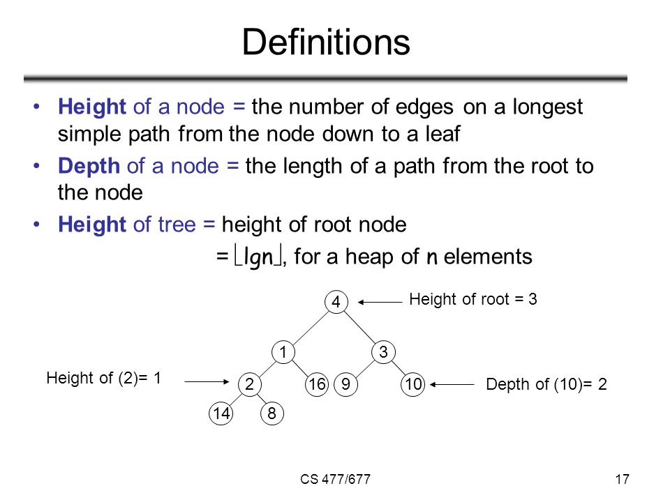 CS 477/67717 Definitions Height of a node = the number of edges on a longest simple path from the node down to a leaf Depth of a node = the length of a path from the root to the node Height of tree = height of root node =  lgn , for a heap of n elements Height of root = 3 Height of (2)= 1 Depth of (10)= 2