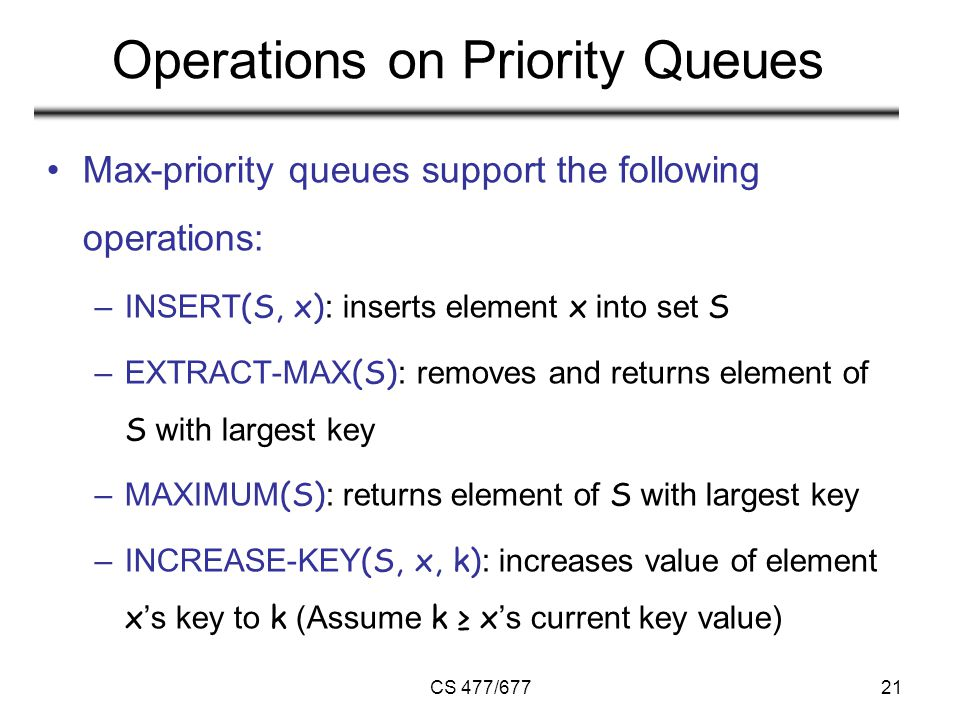 CS 477/67721 Operations on Priority Queues Max-priority queues support the following operations: –INSERT (S, x) : inserts element x into set S –EXTRACT-MAX (S) : removes and returns element of S with largest key –MAXIMUM (S) : returns element of S with largest key –INCREASE-KEY (S, x, k) : increases value of element x 's key to k (Assume k ≥ x 's current key value)