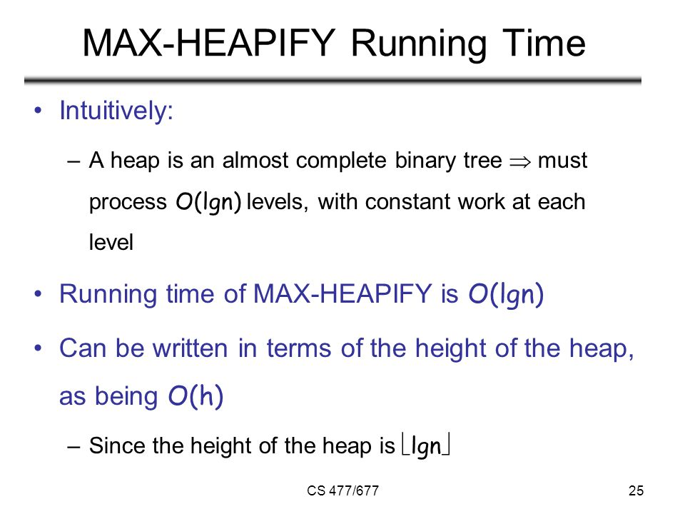 CS 477/67725 MAX-HEAPIFY Running Time Intuitively: –A heap is an almost complete binary tree  must process O(lgn) levels, with constant work at each level Running time of MAX-HEAPIFY is O(lgn) Can be written in terms of the height of the heap, as being O(h) –Since the height of the heap is  lgn 