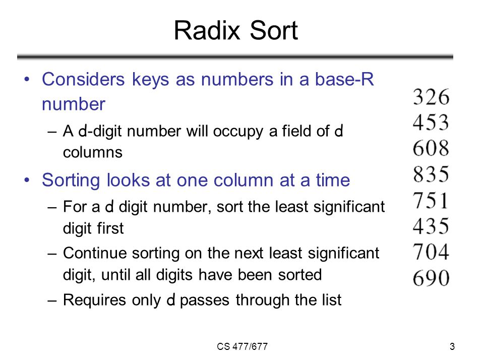 CS 477/6773 Radix Sort Considers keys as numbers in a base-R number –A d -digit number will occupy a field of d columns Sorting looks at one column at a time –For a d digit number, sort the least significant digit first –Continue sorting on the next least significant digit, until all digits have been sorted –Requires only d passes through the list