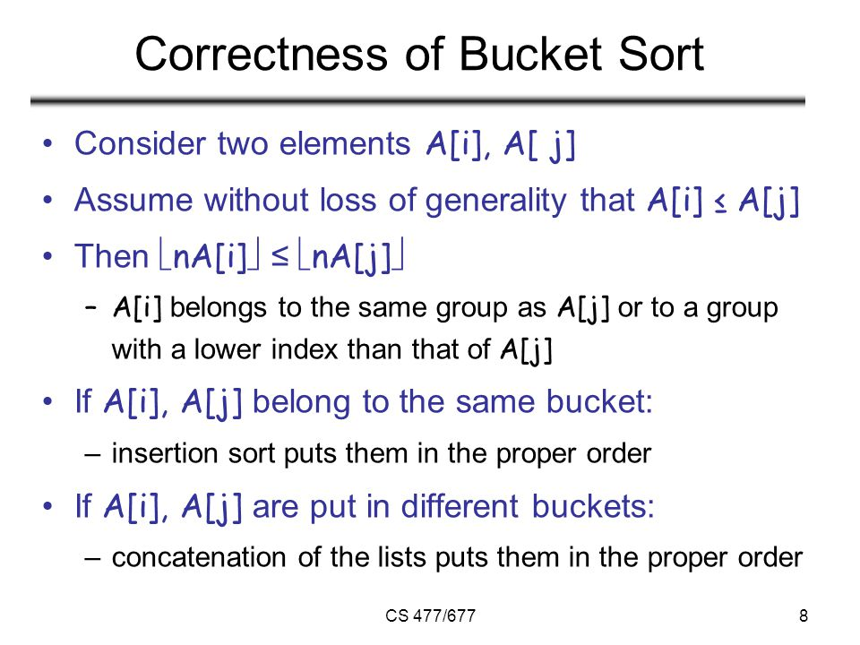 CS 477/6778 Correctness of Bucket Sort Consider two elements A[i], A[ j] Assume without loss of generality that A[i] ≤ A[j] Then  nA[i]  ≤  nA[j]  –A[i] belongs to the same group as A[j] or to a group with a lower index than that of A[j] If A[i], A[j] belong to the same bucket: –insertion sort puts them in the proper order If A[i], A[j] are put in different buckets: –concatenation of the lists puts them in the proper order
