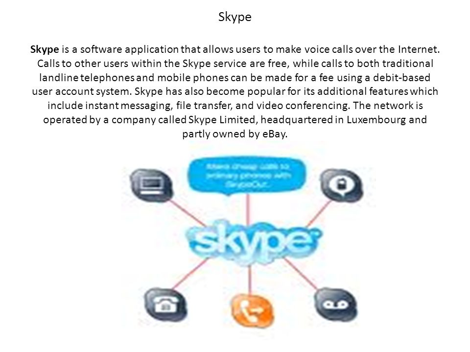 Skype Skype is a software application that allows users to make voice calls over the Internet.