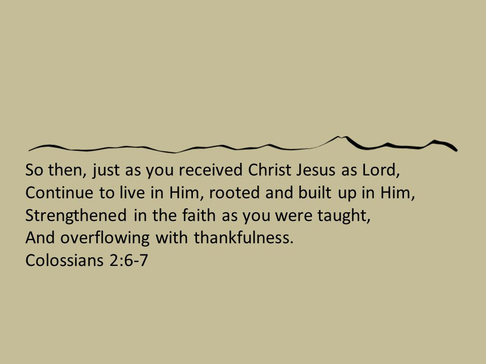 So then, just as you received Christ Jesus as Lord, Continue to live in Him, rooted and built up in Him, Strengthened in the faith as you were taught, And overflowing with thankfulness.