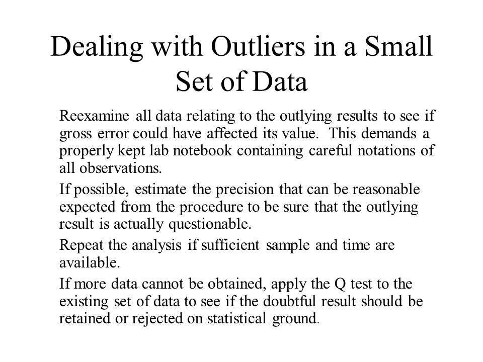 Dealing with Outliers in a Small Set of Data Reexamine all data relating to the outlying results to see if gross error could have affected its value.