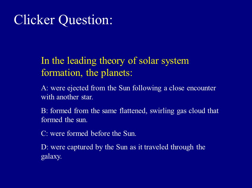Clicker Question: In the leading theory of solar system formation, the planets: A: were ejected from the Sun following a close encounter with another star.