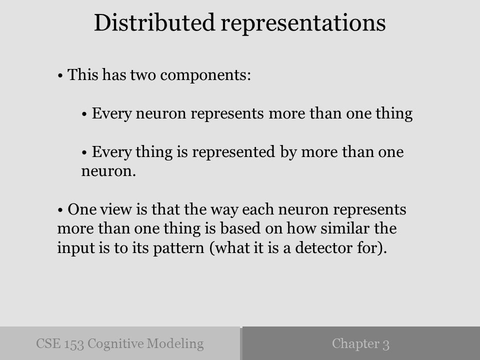 CSE 153 Cognitive ModelingChapter 3 Distributed representations This has two components: Every neuron represents more than one thing Every thing is represented by more than one neuron.