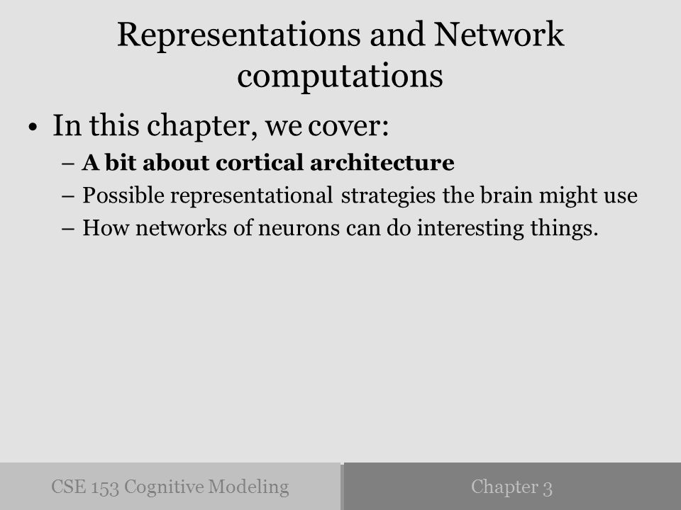 CSE 153 Cognitive ModelingChapter 3 Representations and Network computations In this chapter, we cover: –A bit about cortical architecture –Possible representational strategies the brain might use –How networks of neurons can do interesting things.
