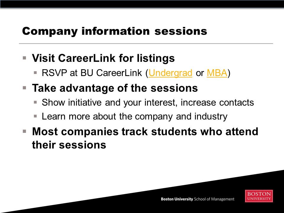 Company information sessions  Visit CareerLink for listings  RSVP at BU CareerLink (Undergrad or MBA)UndergradMBA  Take advantage of the sessions  Show initiative and your interest, increase contacts  Learn more about the company and industry  Most companies track students who attend their sessions