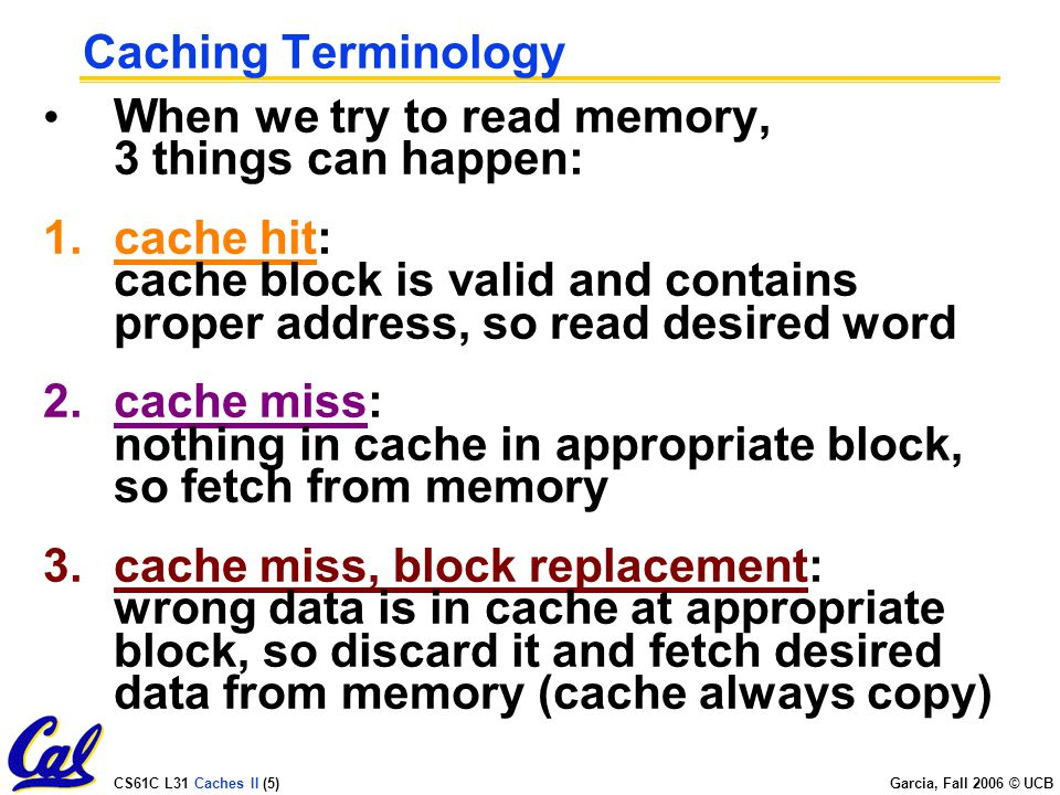 CS61C L31 Caches II (5) Garcia, Fall 2006 © UCB Caching Terminology When we try to read memory, 3 things can happen: 1.cache hit: cache block is valid and contains proper address, so read desired word 2.cache miss: nothing in cache in appropriate block, so fetch from memory 3.cache miss, block replacement: wrong data is in cache at appropriate block, so discard it and fetch desired data from memory (cache always copy)