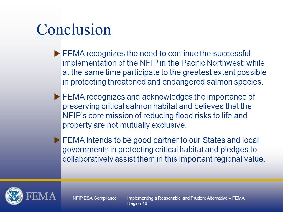 NFIP ESA ComplianceImplementing a Reasonable and Prudent Alternative – FEMA Region 10 Conclusion  FEMA recognizes the need to continue the successful implementation of the NFIP in the Pacific Northwest; while at the same time participate to the greatest extent possible in protecting threatened and endangered salmon species.