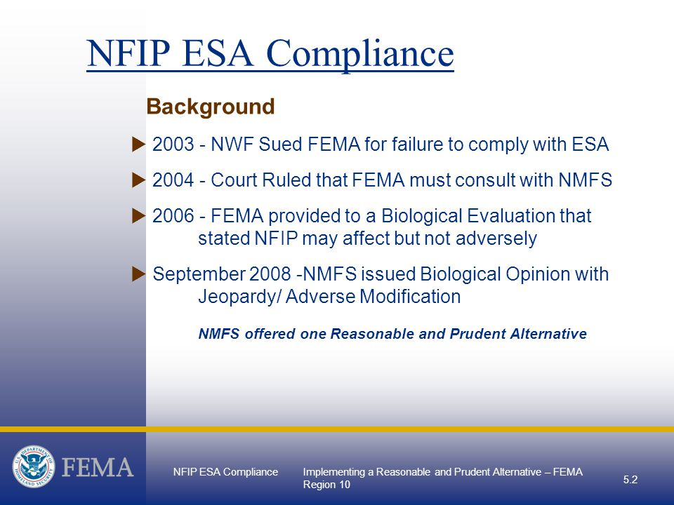 NFIP ESA ComplianceImplementing a Reasonable and Prudent Alternative – FEMA Region NFIP ESA Compliance Background  NWF Sued FEMA for failure to comply with ESA  Court Ruled that FEMA must consult with NMFS  FEMA provided to a Biological Evaluation that stated NFIP may affect but not adversely  September NMFS issued Biological Opinion with Jeopardy/ Adverse Modification NMFS offered one Reasonable and Prudent Alternative