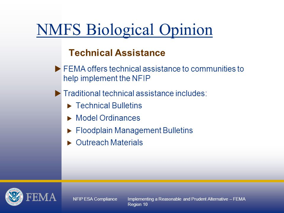 NFIP ESA ComplianceImplementing a Reasonable and Prudent Alternative – FEMA Region 10 Technical Assistance  FEMA offers technical assistance to communities to help implement the NFIP  Traditional technical assistance includes:  Technical Bulletins  Model Ordinances  Floodplain Management Bulletins  Outreach Materials NMFS Biological Opinion