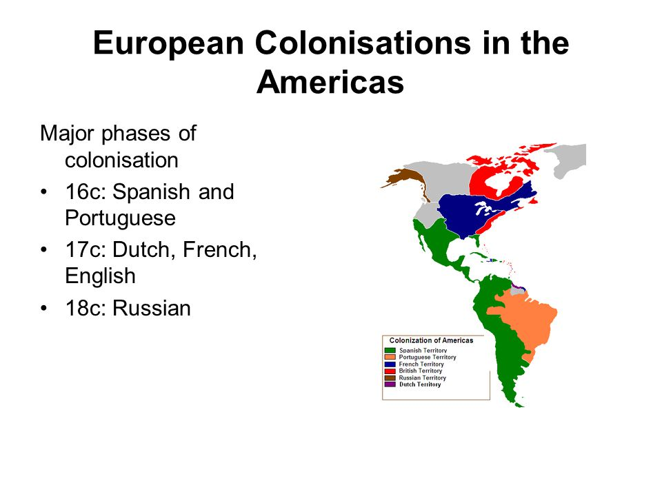 European Colonisations in the Americas Major phases of colonisation 16c: Spanish and Portuguese 17c: Dutch, French, English 18c: Russian