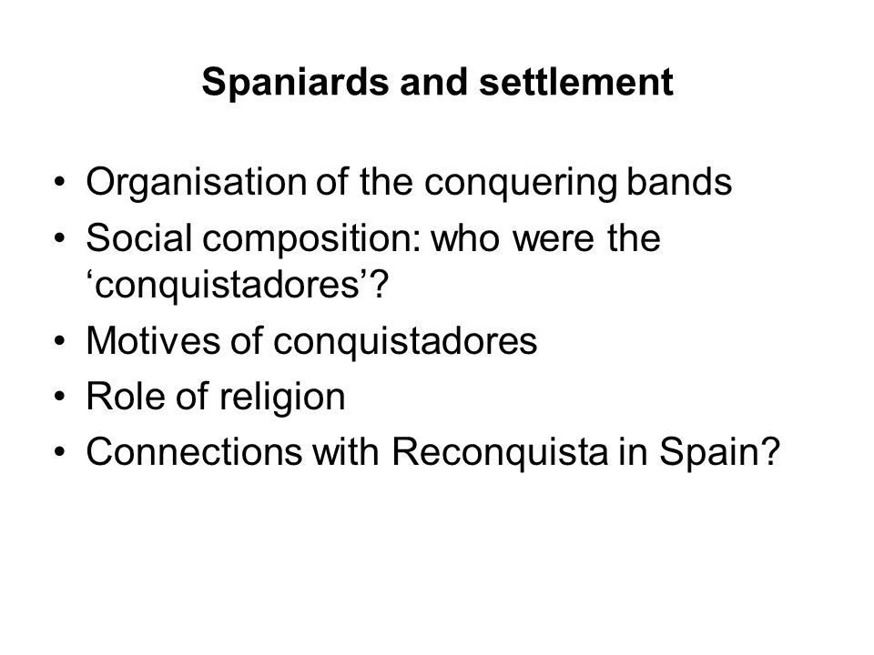 Spaniards and settlement Organisation of the conquering bands Social composition: who were the 'conquistadores'.