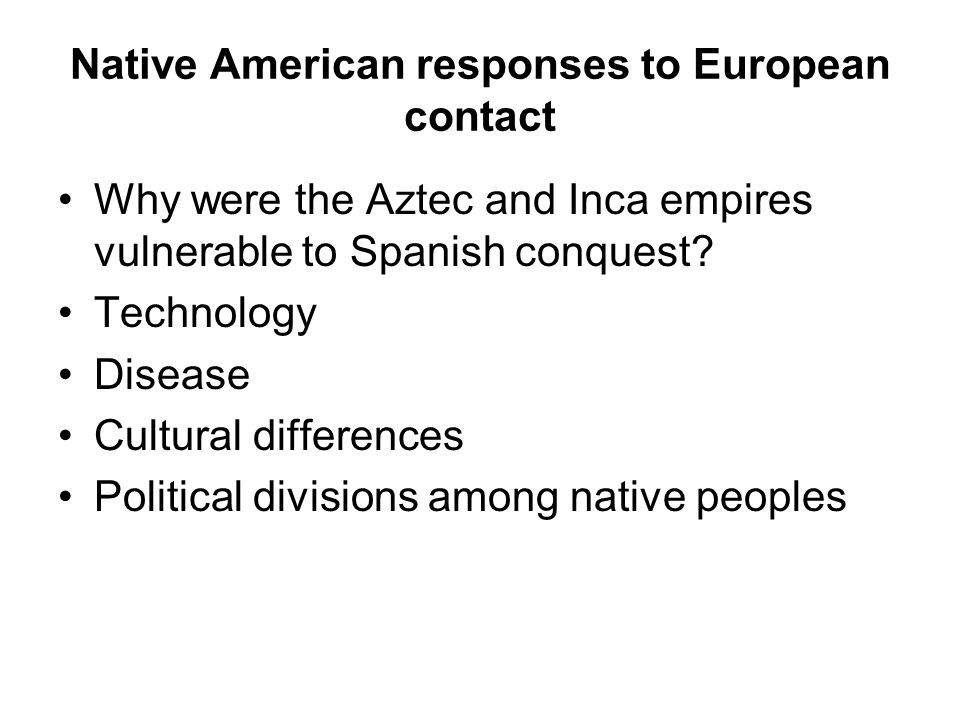 Native American responses to European contact Why were the Aztec and Inca empires vulnerable to Spanish conquest.