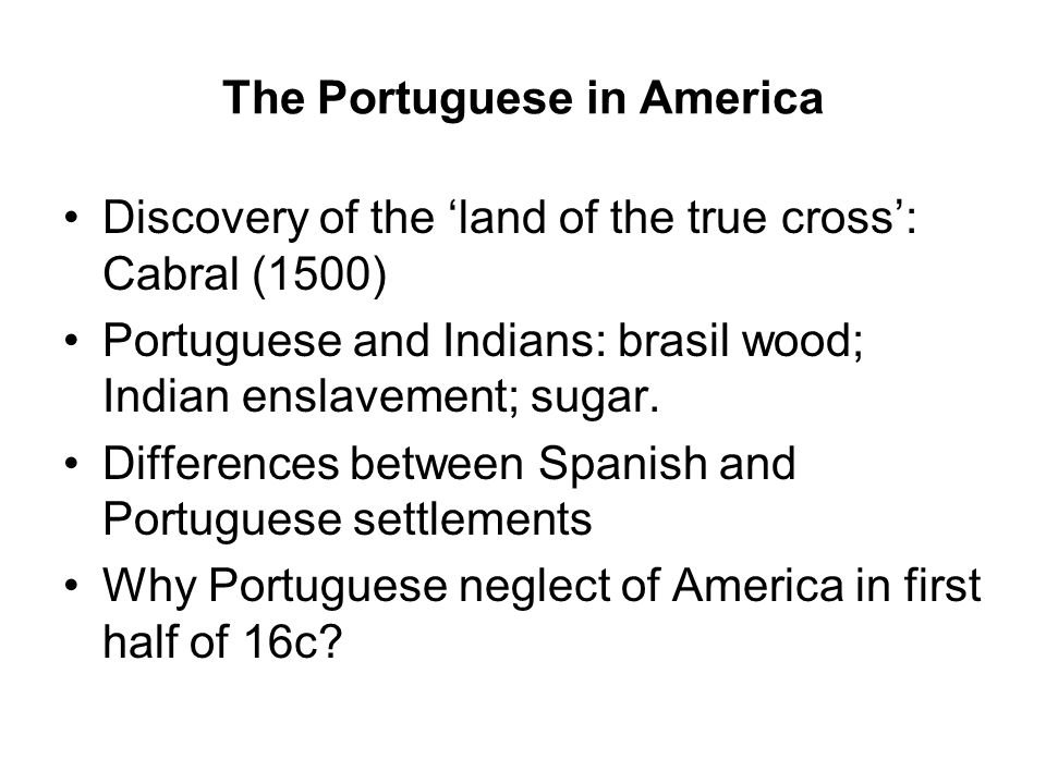 The Portuguese in America Discovery of the 'land of the true cross': Cabral (1500) Portuguese and Indians: brasil wood; Indian enslavement; sugar.