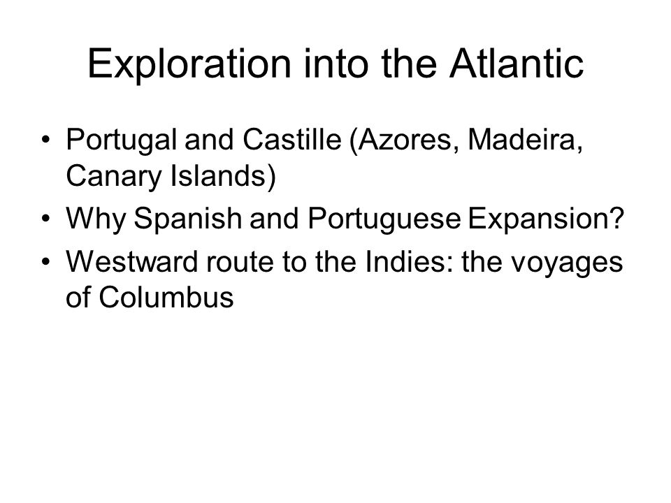 Exploration into the Atlantic Portugal and Castille (Azores, Madeira, Canary Islands) Why Spanish and Portuguese Expansion.
