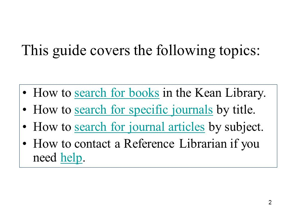 2 This guide covers the following topics: How to search for books in the Kean Library.search for books How to search for specific journals by title.search for specific journals How to search for journal articles by subject.search for journal articles How to contact a Reference Librarian if you need help.help