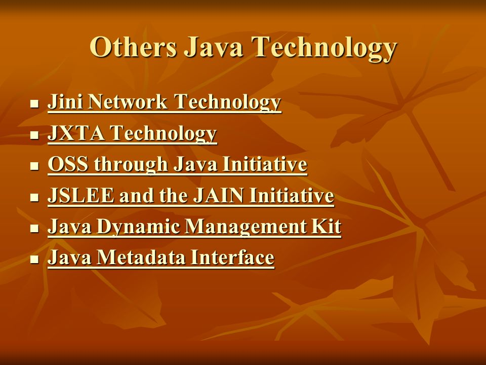 Others Java Technology Jini Network Technology Jini Network Technology Jini Network Technology Jini Network Technology JXTA Technology JXTA Technology JXTA Technology JXTA Technology OSS through Java Initiative OSS through Java Initiative OSS through Java Initiative OSS through Java Initiative JSLEE and the JAIN Initiative JSLEE and the JAIN Initiative JSLEE and the JAIN Initiative JSLEE and the JAIN Initiative Java Dynamic Management Kit Java Dynamic Management Kit Java Dynamic Management Kit Java Dynamic Management Kit Java Metadata Interface Java Metadata Interface Java Metadata Interface Java Metadata Interface
