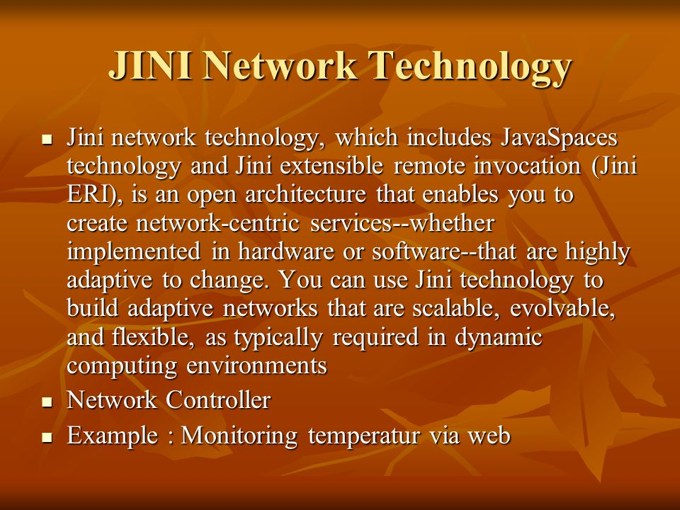 JINI Network Technology Jini network technology, which includes JavaSpaces technology and Jini extensible remote invocation (Jini ERI), is an open architecture that enables you to create network-centric services--whether implemented in hardware or software--that are highly adaptive to change.