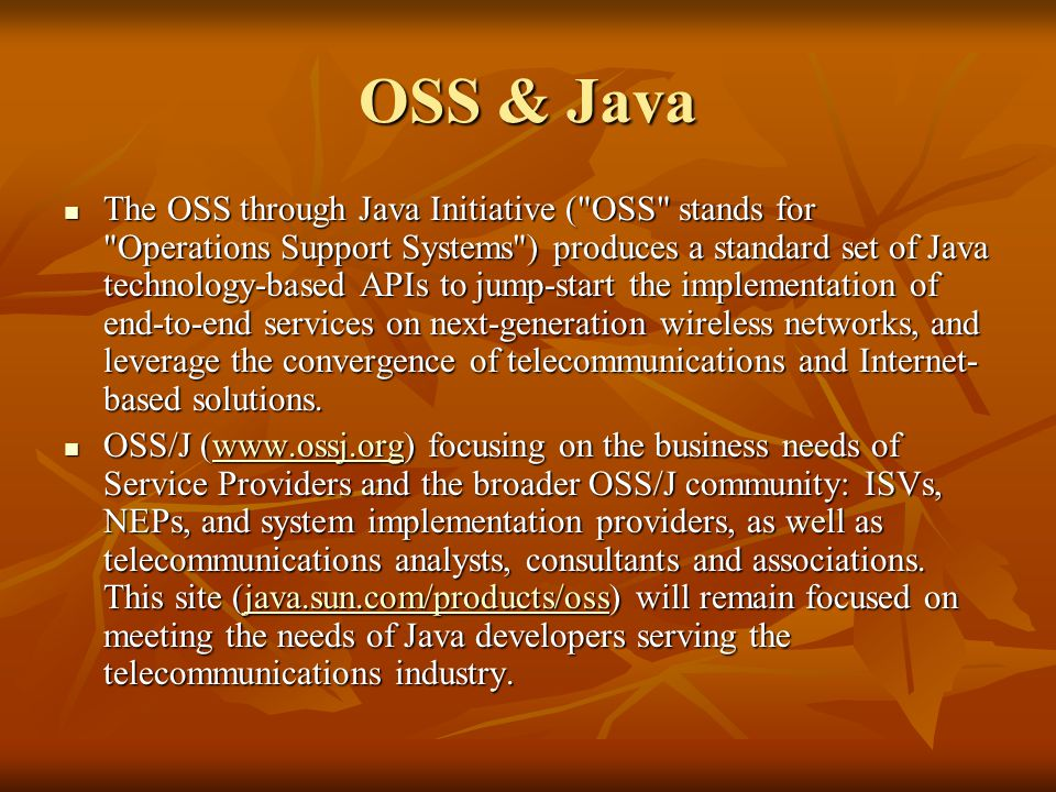 OSS & Java The OSS through Java Initiative ( OSS stands for Operations Support Systems ) produces a standard set of Java technology-based APIs to jump-start the implementation of end-to-end services on next-generation wireless networks, and leverage the convergence of telecommunications and Internet- based solutions.
