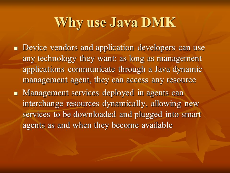 Why use Java DMK Device vendors and application developers can use any technology they want: as long as management applications communicate through a Java dynamic management agent, they can access any resource Device vendors and application developers can use any technology they want: as long as management applications communicate through a Java dynamic management agent, they can access any resource Management services deployed in agents can interchange resources dynamically, allowing new services to be downloaded and plugged into smart agents as and when they become available Management services deployed in agents can interchange resources dynamically, allowing new services to be downloaded and plugged into smart agents as and when they become available