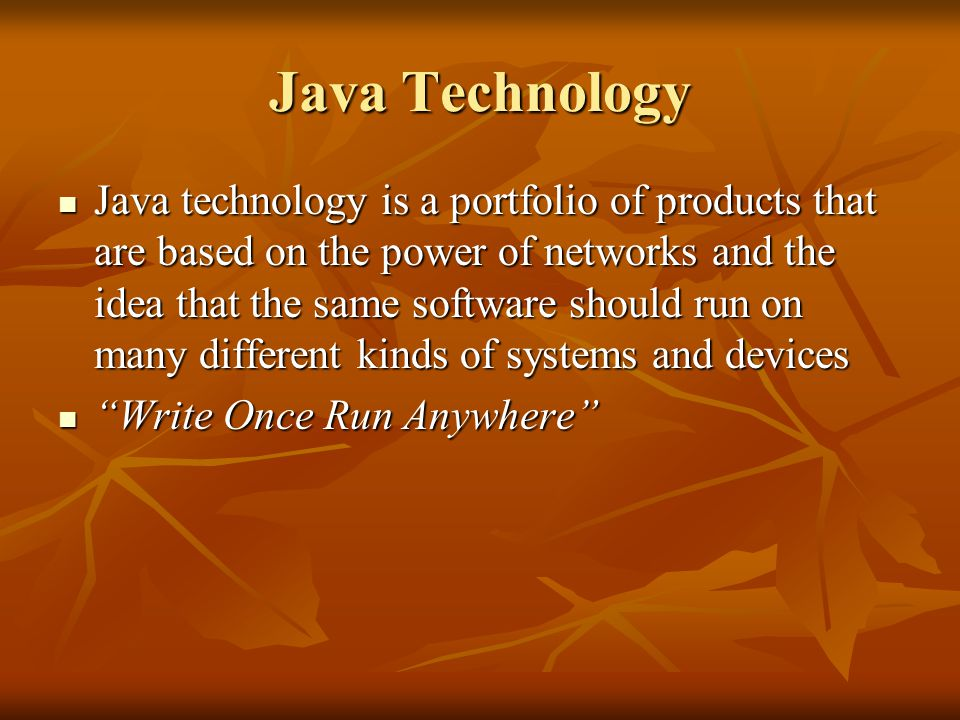 Java Technology Java technology is a portfolio of products that are based on the power of networks and the idea that the same software should run on many different kinds of systems and devices Java technology is a portfolio of products that are based on the power of networks and the idea that the same software should run on many different kinds of systems and devices Write Once Run Anywhere Write Once Run Anywhere