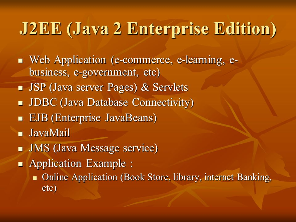 J2EE (Java 2 Enterprise Edition) Web Application (e-commerce, e-learning, e- business, e-government, etc) Web Application (e-commerce, e-learning, e- business, e-government, etc) JSP (Java server Pages) & Servlets JSP (Java server Pages) & Servlets JDBC (Java Database Connectivity) JDBC (Java Database Connectivity) EJB (Enterprise JavaBeans) EJB (Enterprise JavaBeans) JavaMail JavaMail JMS (Java Message service) JMS (Java Message service) Application Example : Application Example : Online Application (Book Store, library, internet Banking, etc) Online Application (Book Store, library, internet Banking, etc)