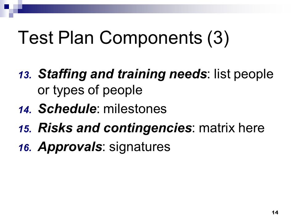 14 Test Plan Components (3) 13. Staffing and training needs: list people or types of people 14.